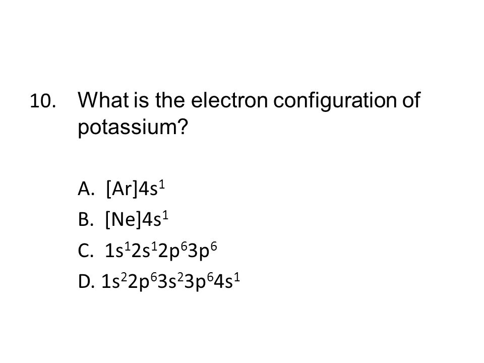 10. What is the electron configuration of potassium. A. [Ar]4s1 B